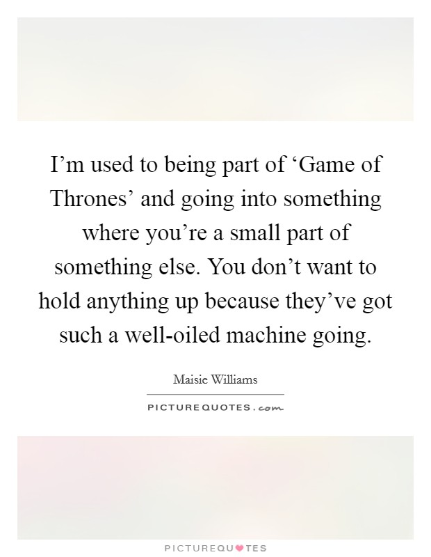 I'm used to being part of 'Game of Thrones' and going into something where you're a small part of something else. You don't want to hold anything up because they've got such a well-oiled machine going Picture Quote #1
