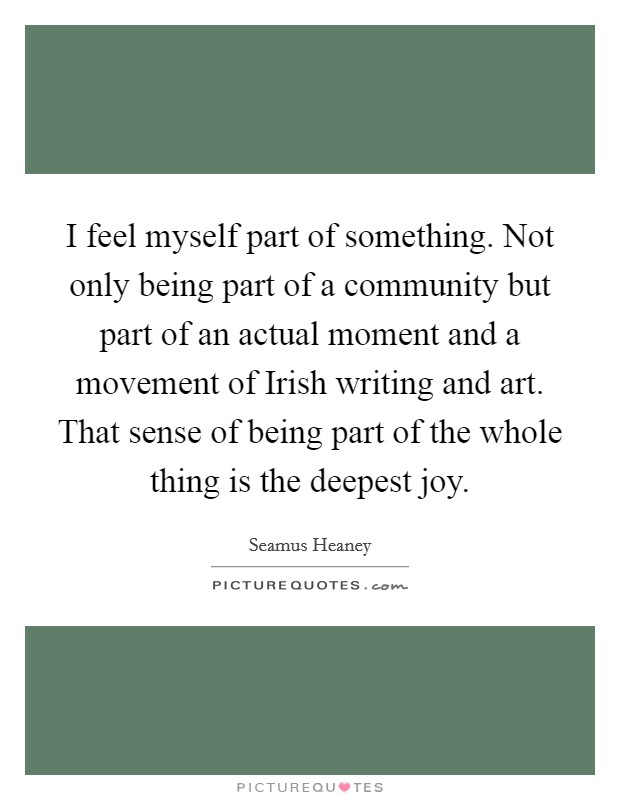 I feel myself part of something. Not only being part of a community but part of an actual moment and a movement of Irish writing and art. That sense of being part of the whole thing is the deepest joy Picture Quote #1