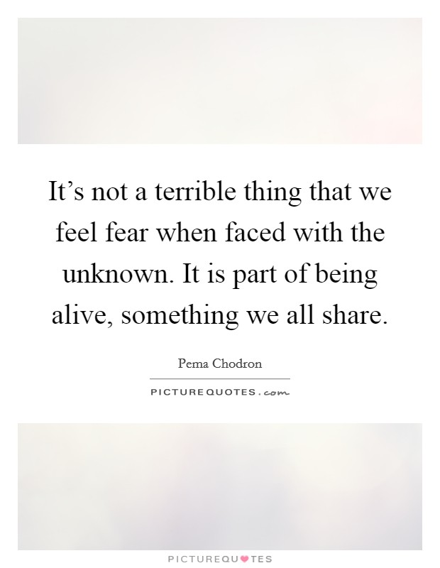 It's not a terrible thing that we feel fear when faced with the unknown. It is part of being alive, something we all share Picture Quote #1