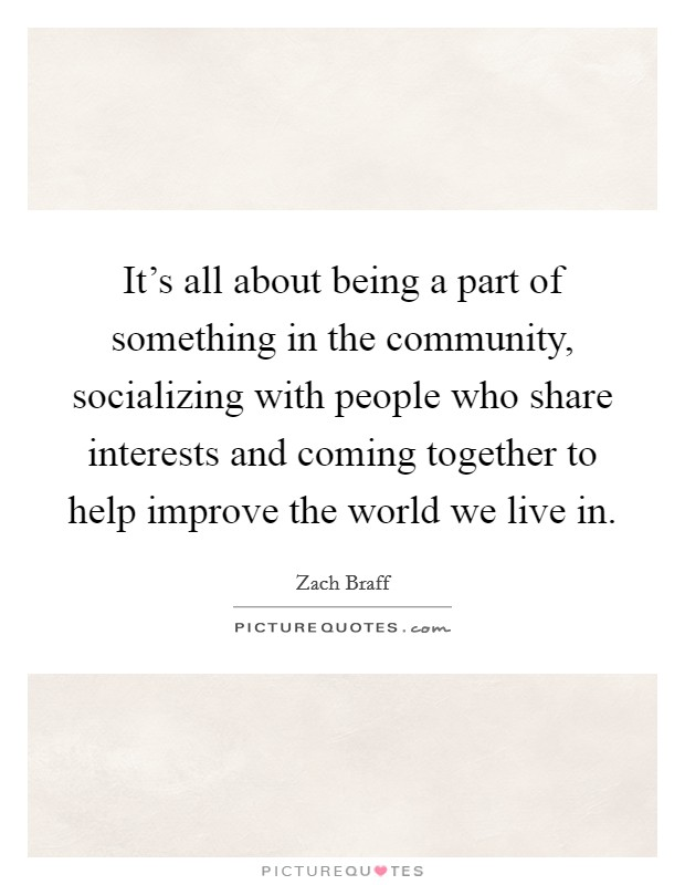 It's all about being a part of something in the community, socializing with people who share interests and coming together to help improve the world we live in Picture Quote #1