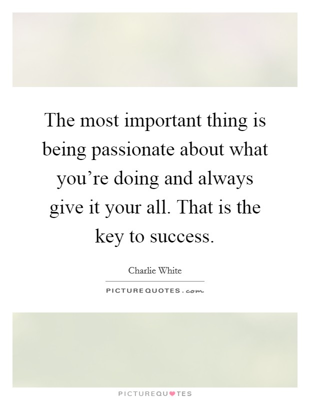 The most important thing is being passionate about what you're doing and always give it your all. That is the key to success Picture Quote #1