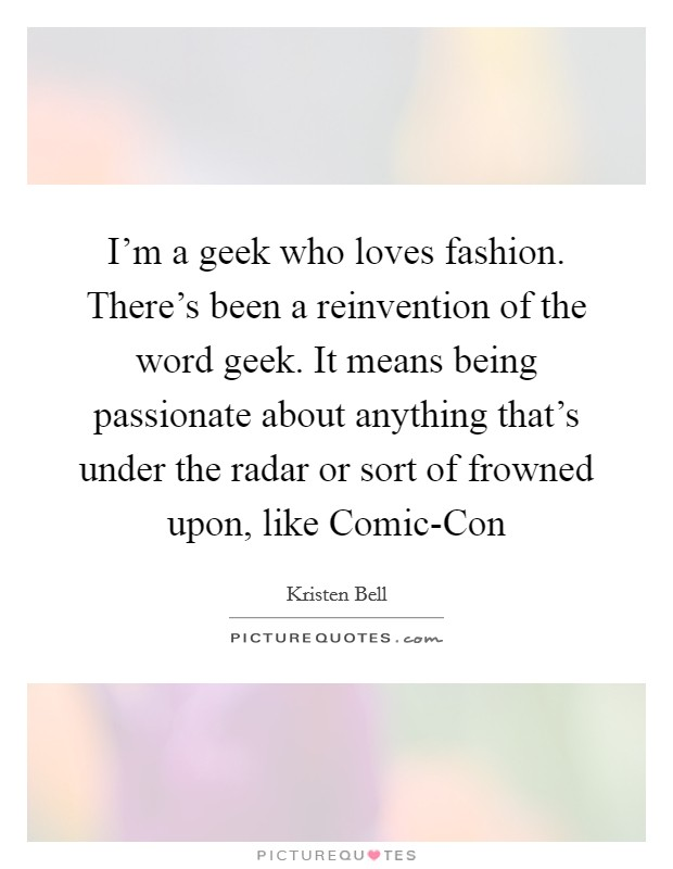 I'm a geek who loves fashion. There's been a reinvention of the word geek. It means being passionate about anything that's under the radar or sort of frowned upon, like Comic-Con Picture Quote #1