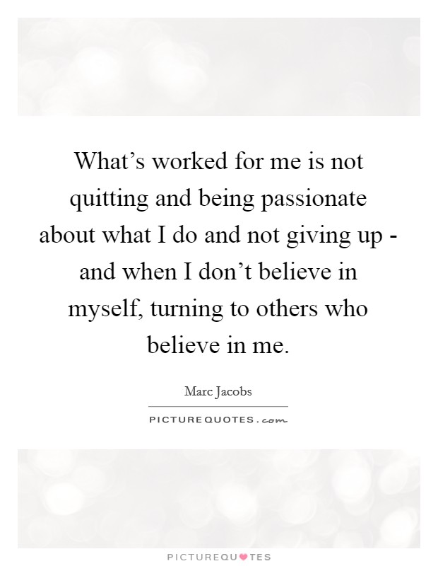What's worked for me is not quitting and being passionate about what I do and not giving up - and when I don't believe in myself, turning to others who believe in me Picture Quote #1
