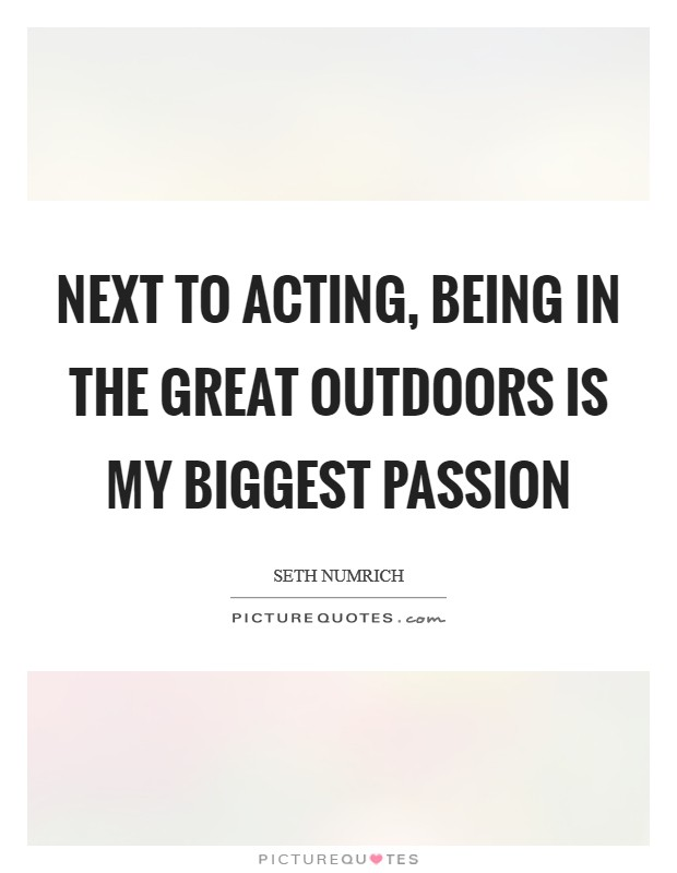 Next to acting, being in the great outdoors is my biggest passion Picture Quote #1