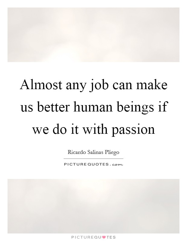 Almost any job can make us better human beings if we do it with passion Picture Quote #1