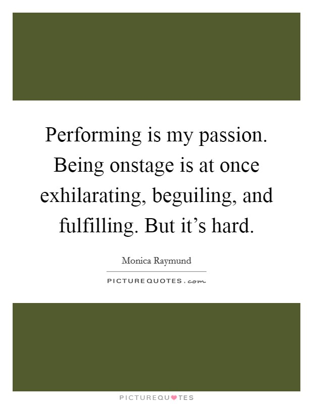 Performing is my passion. Being onstage is at once exhilarating, beguiling, and fulfilling. But it's hard Picture Quote #1