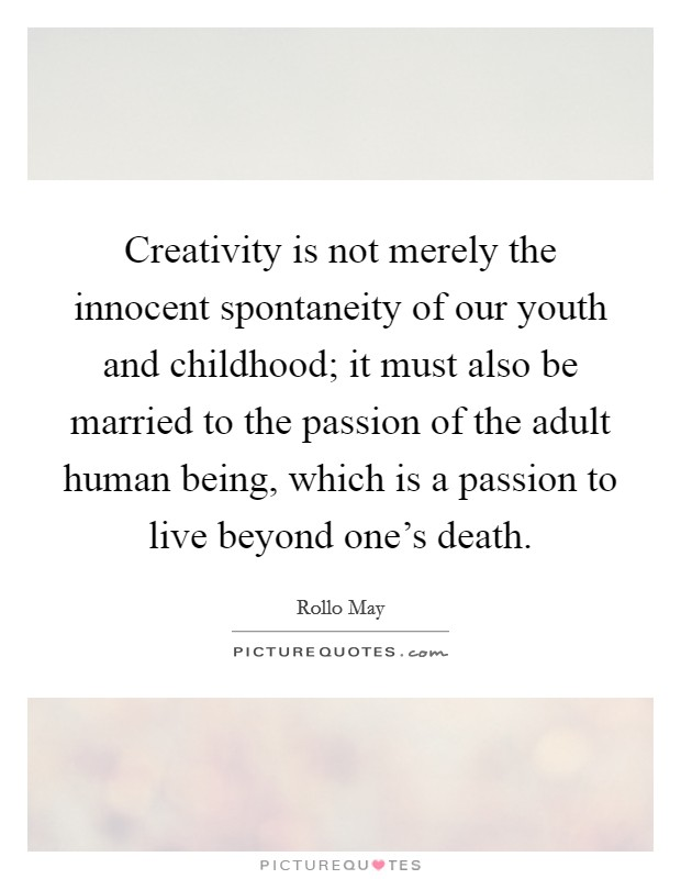 Creativity is not merely the innocent spontaneity of our youth and childhood; it must also be married to the passion of the adult human being, which is a passion to live beyond one's death Picture Quote #1