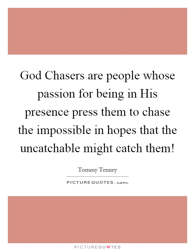 God Chasers are people whose passion for being in His presence press them to chase the impossible in hopes that the uncatchable might catch them! Picture Quote #1