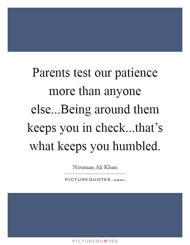 Parents test our patience more than anyone else...Being around them keeps you in check...that's what keeps you humbled Picture Quote #1