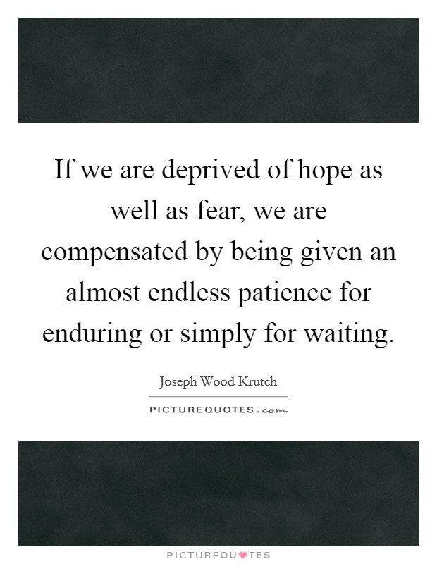 If we are deprived of hope as well as fear, we are compensated by being given an almost endless patience for enduring or simply for waiting Picture Quote #1