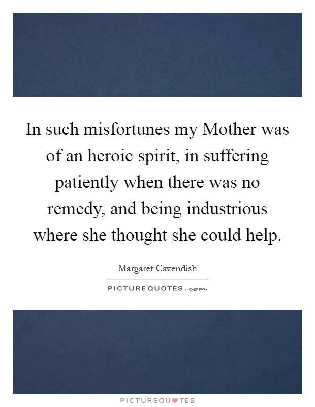 In such misfortunes my Mother was of an heroic spirit, in suffering patiently when there was no remedy, and being industrious where she thought she could help Picture Quote #1