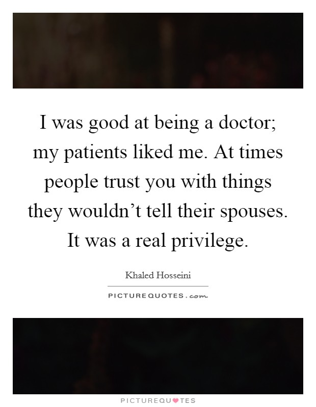 I was good at being a doctor; my patients liked me. At times people trust you with things they wouldn't tell their spouses. It was a real privilege Picture Quote #1
