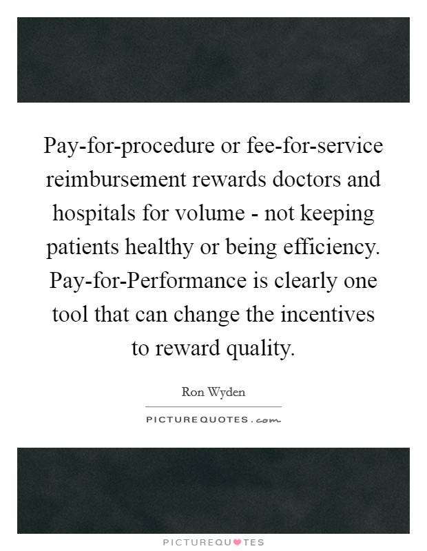 Pay-for-procedure or fee-for-service reimbursement rewards doctors and hospitals for volume - not keeping patients healthy or being efficiency. Pay-for-Performance is clearly one tool that can change the incentives to reward quality Picture Quote #1