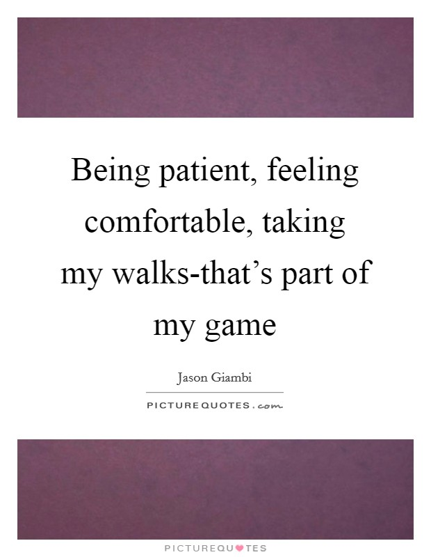Being patient, feeling comfortable, taking my walks-that's part of my game Picture Quote #1