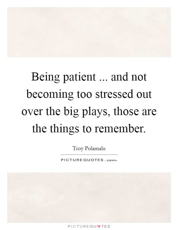 Being patient ... and not becoming too stressed out over the big plays, those are the things to remember Picture Quote #1