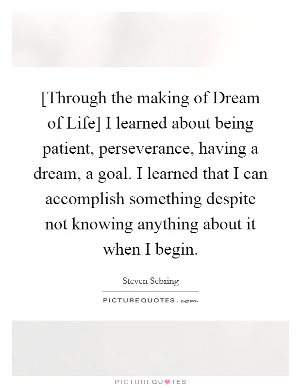 [Through the making of Dream of Life] I learned about being patient, perseverance, having a dream, a goal. I learned that I can accomplish something despite not knowing anything about it when I begin Picture Quote #1
