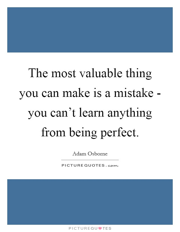 The most valuable thing you can make is a mistake - you can't learn anything from being perfect Picture Quote #1