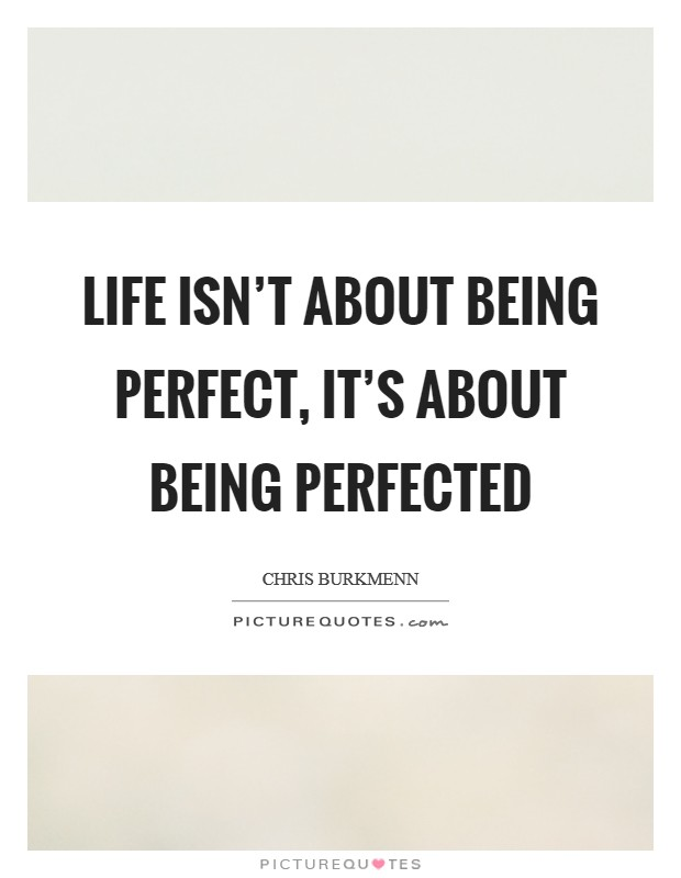 Life isn't about being perfect, it's about being perfected Picture Quote #1