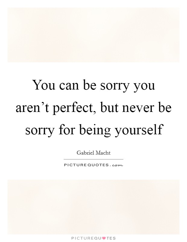 You can be sorry you aren't perfect, but never be sorry for being yourself Picture Quote #1