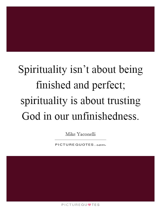 Spirituality isn't about being finished and perfect; spirituality is about trusting God in our unfinishedness Picture Quote #1
