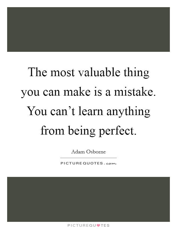 The most valuable thing you can make is a mistake. You can't learn anything from being perfect. Picture Quote #1