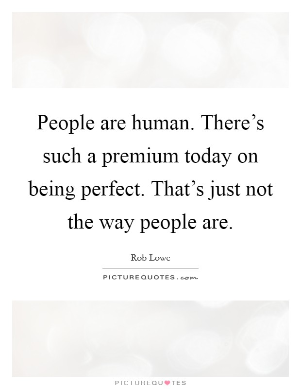 People are human. There's such a premium today on being perfect. That's just not the way people are Picture Quote #1