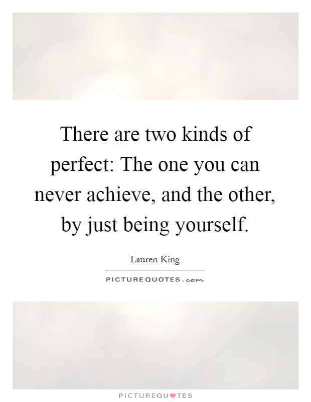 There are two kinds of perfect: The one you can never achieve, and the other, by just being yourself Picture Quote #1