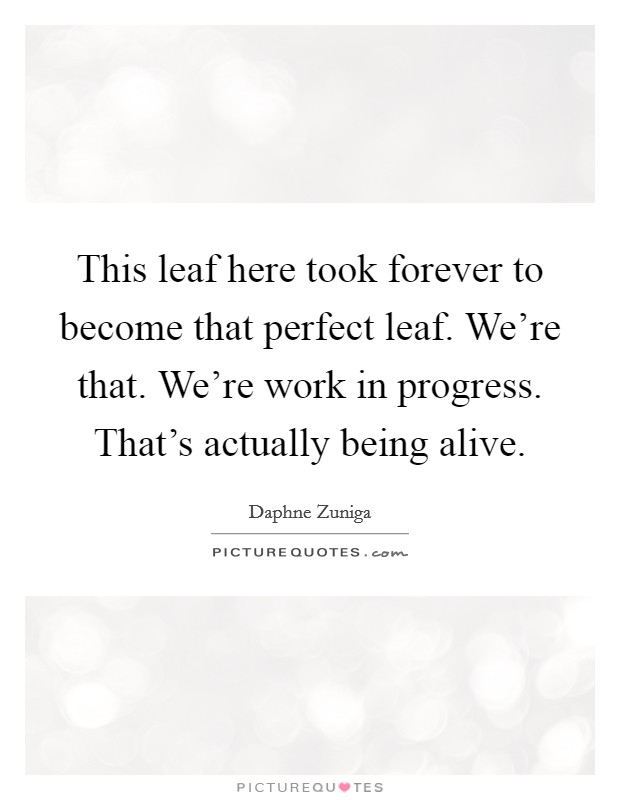 This leaf here took forever to become that perfect leaf. We're that. We're work in progress. That's actually being alive Picture Quote #1