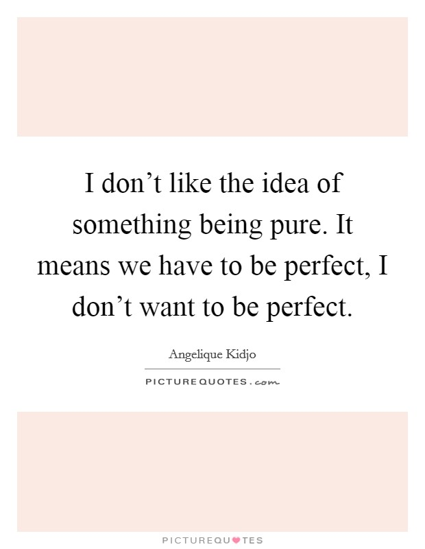 I don't like the idea of something being pure. It means we have to be perfect, I don't want to be perfect. Picture Quote #1
