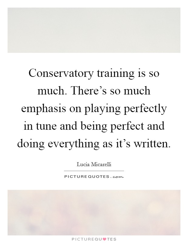 Conservatory training is so much. There's so much emphasis on playing perfectly in tune and being perfect and doing everything as it's written Picture Quote #1