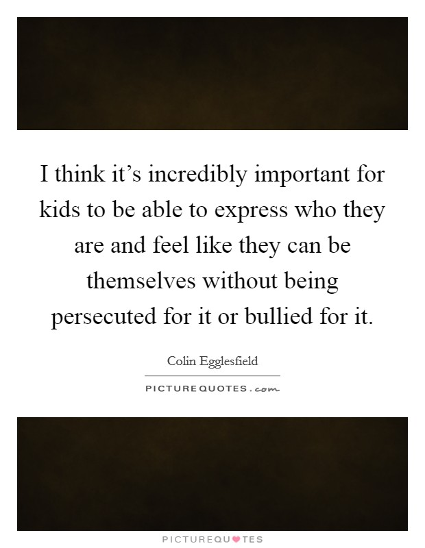 I think it's incredibly important for kids to be able to express who they are and feel like they can be themselves without being persecuted for it or bullied for it Picture Quote #1