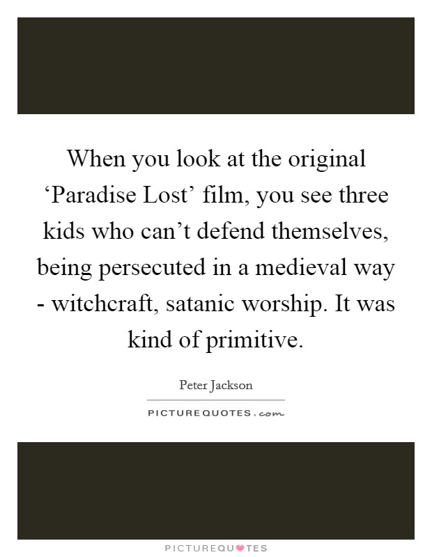 When you look at the original 'Paradise Lost' film, you see three kids who can't defend themselves, being persecuted in a medieval way - witchcraft, satanic worship. It was kind of primitive Picture Quote #1