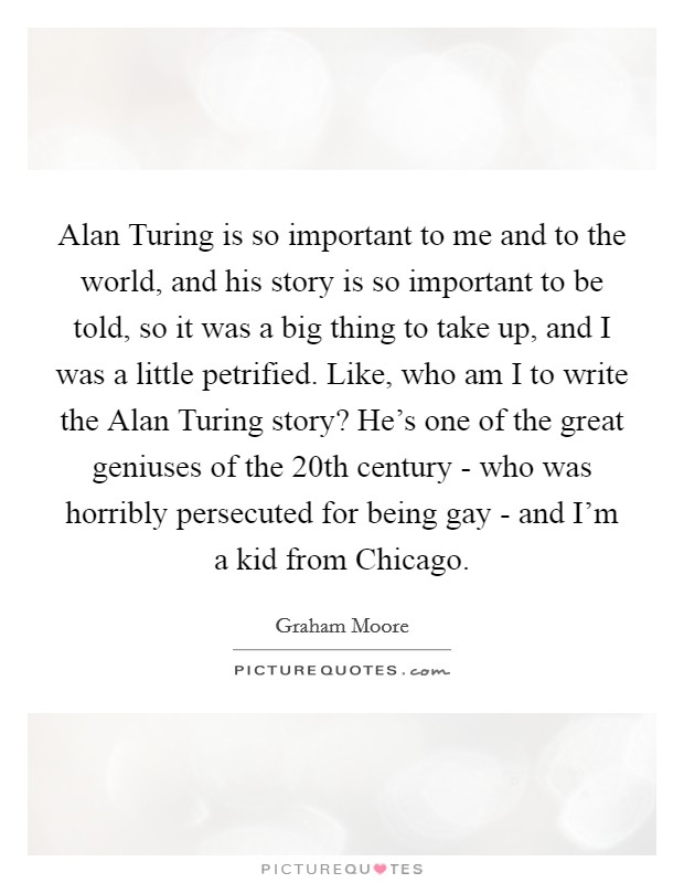 Alan Turing is so important to me and to the world, and his story is so important to be told, so it was a big thing to take up, and I was a little petrified. Like, who am I to write the Alan Turing story? He's one of the great geniuses of the 20th century - who was horribly persecuted for being gay - and I'm a kid from Chicago Picture Quote #1