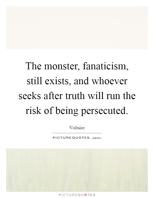 The monster, fanaticism, still exists, and whoever seeks after truth will run the risk of being persecuted Picture Quote #1