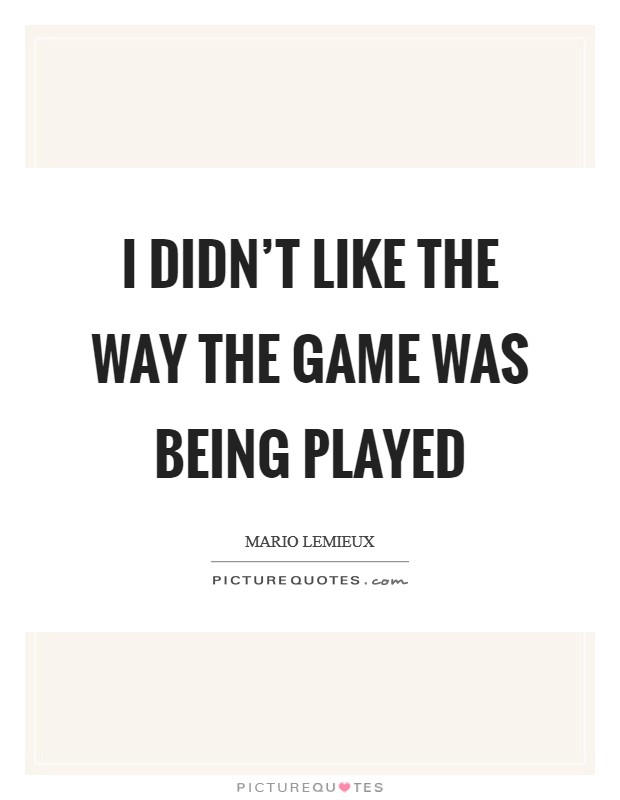 I didn't like the way the game was being played Picture Quote #1
