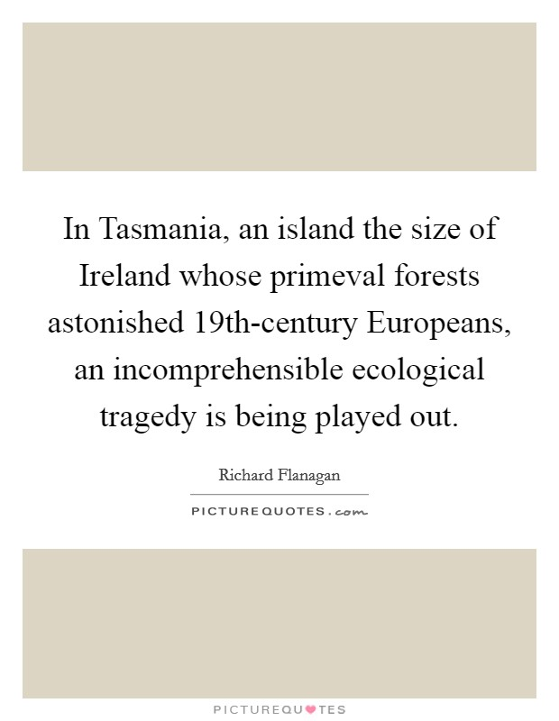 In Tasmania, an island the size of Ireland whose primeval forests astonished 19th-century Europeans, an incomprehensible ecological tragedy is being played out Picture Quote #1
