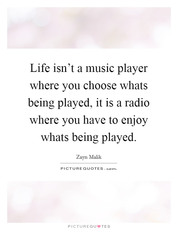 Life isn't a music player where you choose whats being played, it is a radio where you have to enjoy whats being played Picture Quote #1