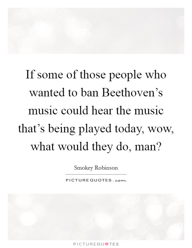 If some of those people who wanted to ban Beethoven's music could hear the music that's being played today, wow, what would they do, man? Picture Quote #1