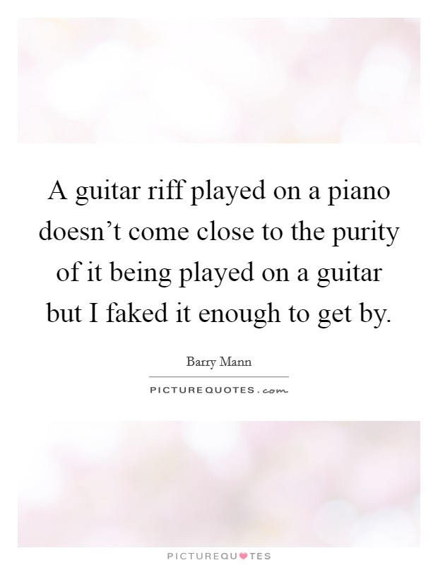 A guitar riff played on a piano doesn't come close to the purity of it being played on a guitar but I faked it enough to get by Picture Quote #1