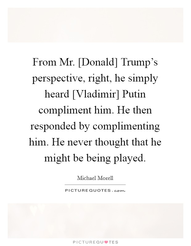 From Mr. [Donald] Trump's perspective, right, he simply heard [Vladimir] Putin compliment him. He then responded by complimenting him. He never thought that he might be being played Picture Quote #1