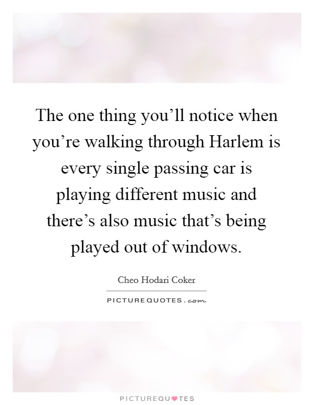 The one thing you'll notice when you're walking through Harlem is every single passing car is playing different music and there's also music that's being played out of windows Picture Quote #1