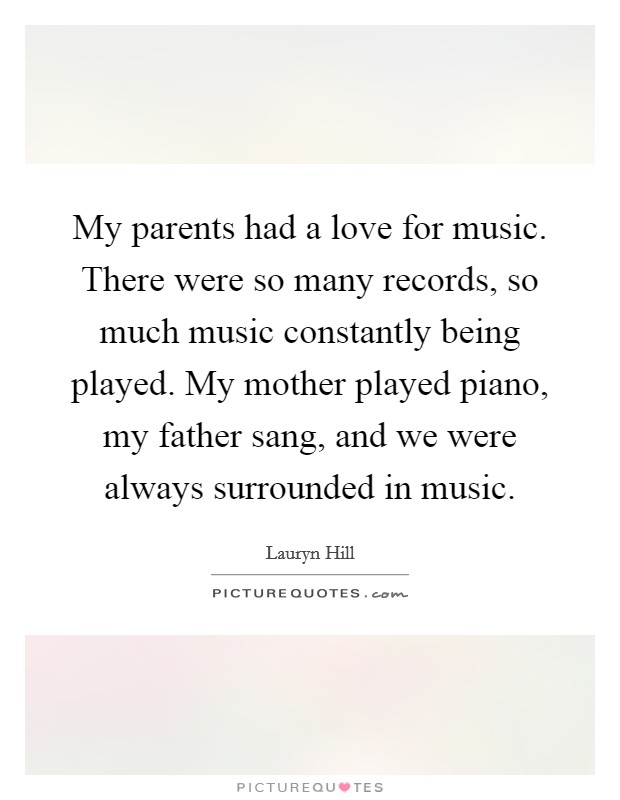 My parents had a love for music. There were so many records, so much music constantly being played. My mother played piano, my father sang, and we were always surrounded in music Picture Quote #1