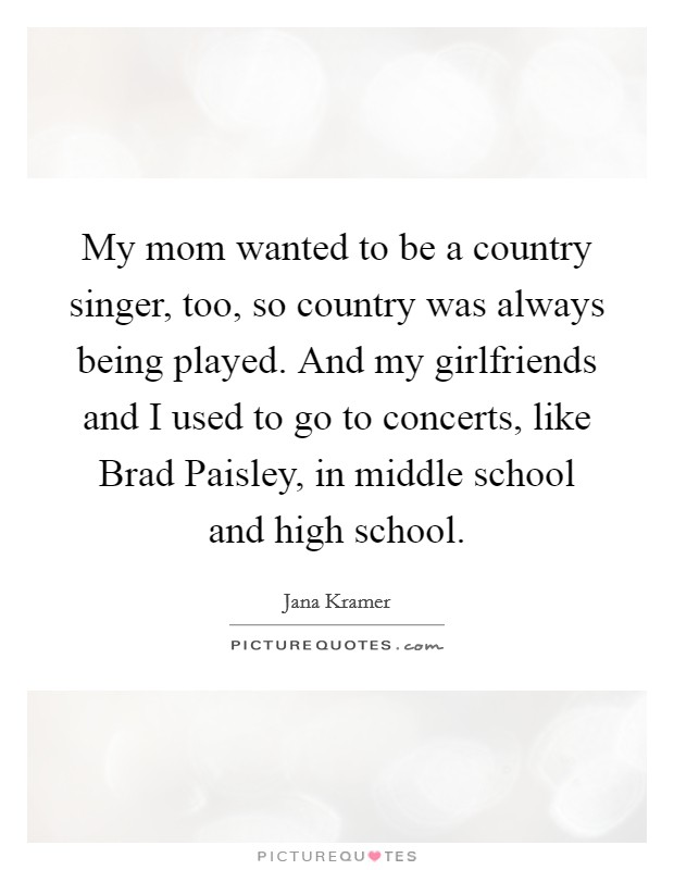 My mom wanted to be a country singer, too, so country was always being played. And my girlfriends and I used to go to concerts, like Brad Paisley, in middle school and high school Picture Quote #1