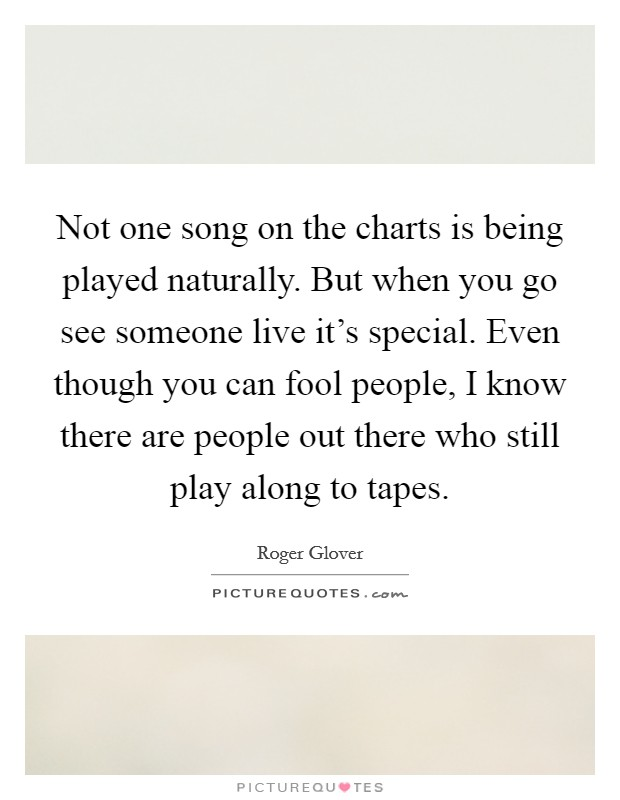 Not one song on the charts is being played naturally. But when you go see someone live it's special. Even though you can fool people, I know there are people out there who still play along to tapes Picture Quote #1
