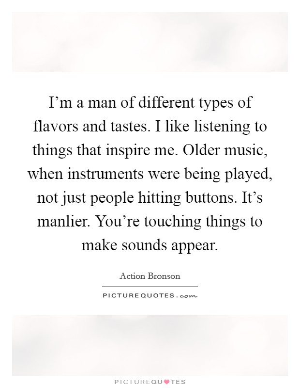 I'm a man of different types of flavors and tastes. I like listening to things that inspire me. Older music, when instruments were being played, not just people hitting buttons. It's manlier. You're touching things to make sounds appear Picture Quote #1