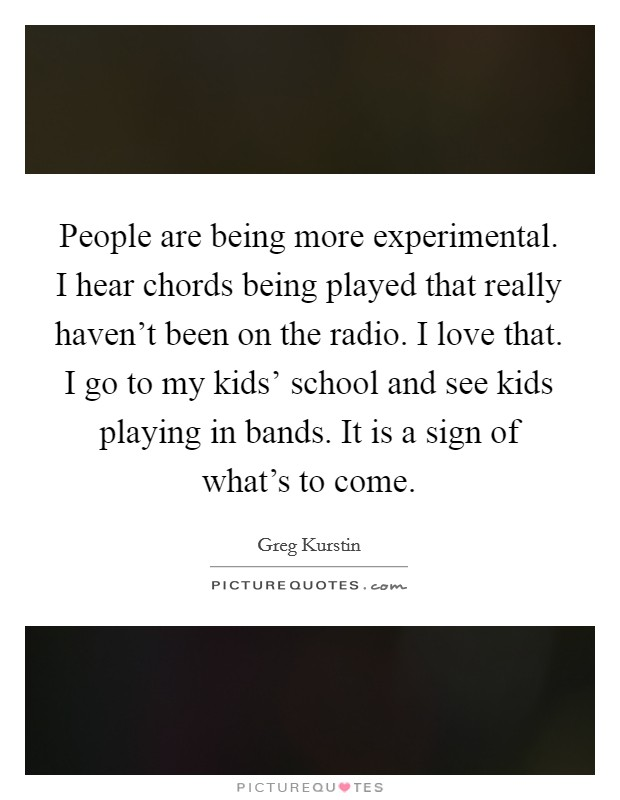 People are being more experimental. I hear chords being played that really haven't been on the radio. I love that. I go to my kids' school and see kids playing in bands. It is a sign of what's to come Picture Quote #1