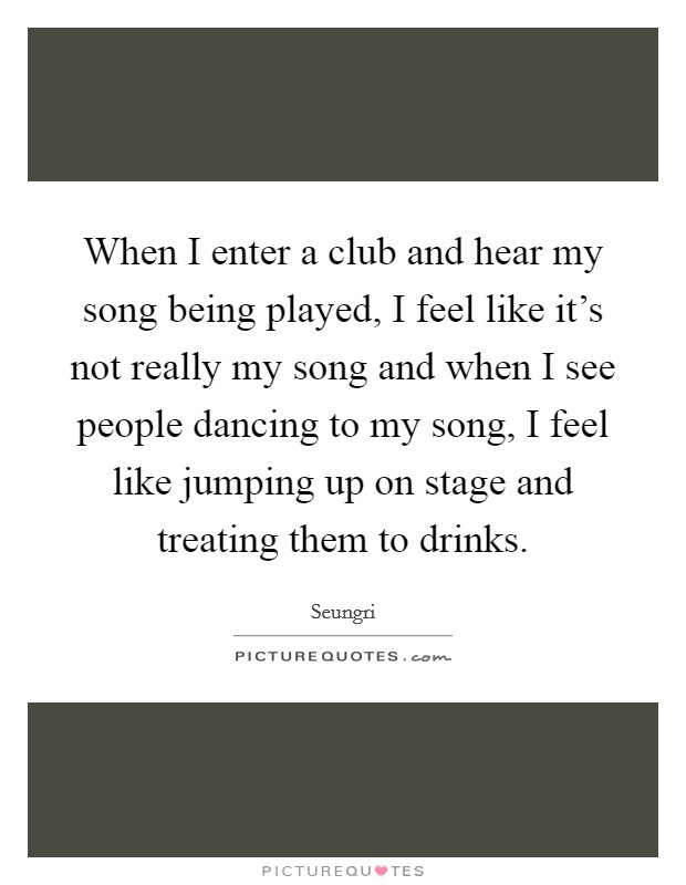 When I enter a club and hear my song being played, I feel like it's not really my song and when I see people dancing to my song, I feel like jumping up on stage and treating them to drinks Picture Quote #1