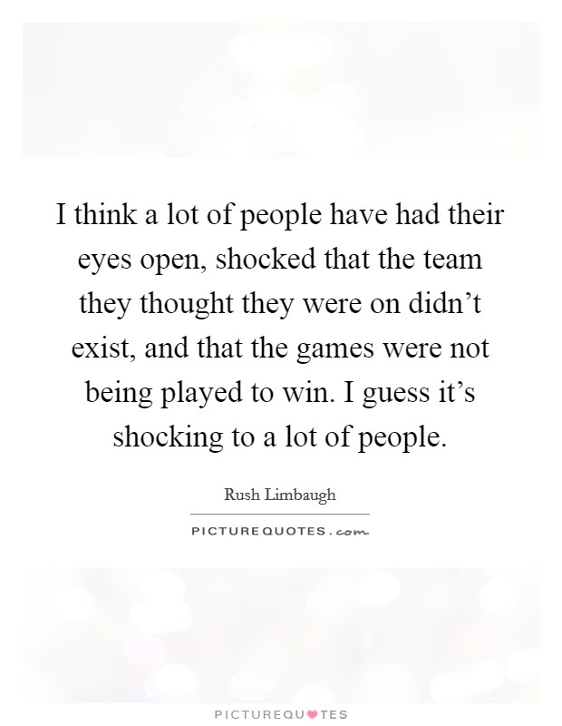 I think a lot of people have had their eyes open, shocked that the team they thought they were on didn't exist, and that the games were not being played to win. I guess it's shocking to a lot of people Picture Quote #1