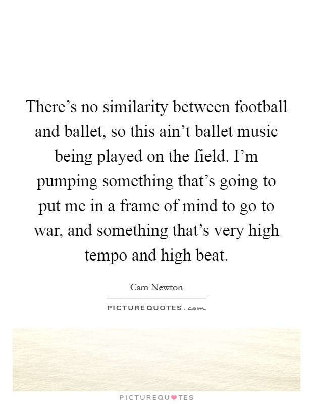 There's no similarity between football and ballet, so this ain't ballet music being played on the field. I'm pumping something that's going to put me in a frame of mind to go to war, and something that's very high tempo and high beat Picture Quote #1