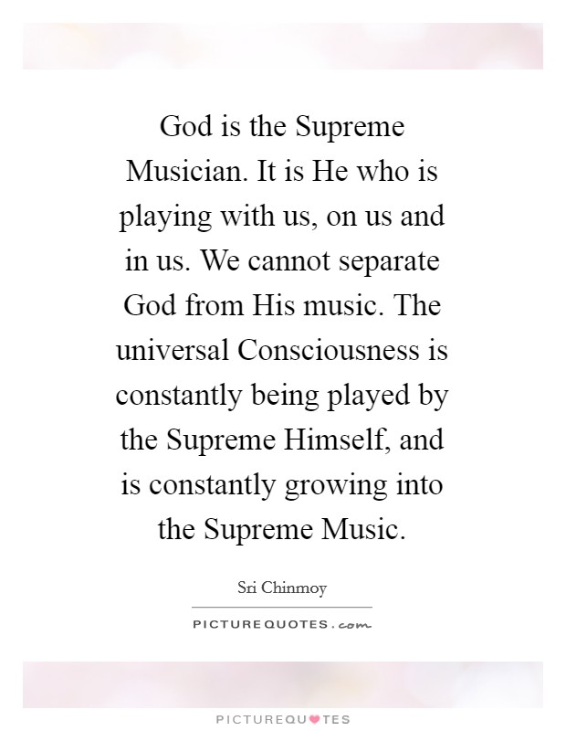 God is the Supreme Musician. It is He who is playing with us, on us and in us. We cannot separate God from His music. The universal Consciousness is constantly being played by the Supreme Himself, and is constantly growing into the Supreme Music Picture Quote #1